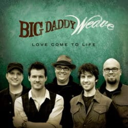 Big Daddy Weave - Love Come to Life